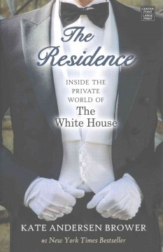 The residence : inside the private world of the White House / Kate Andersen Brower.
