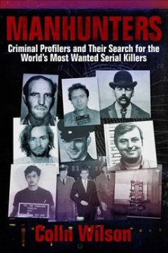 Manhunters : criminal profilers and their search for the world's most wanted serial killers - Colin Wilson.