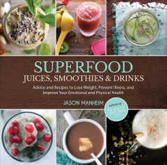 Superfood juices, smoothies, & drinks : advice and recipes to lose weight, prevent illness, and improve your emotional and physical health / Jason Manheim ; photography by Leo Quijano II.
