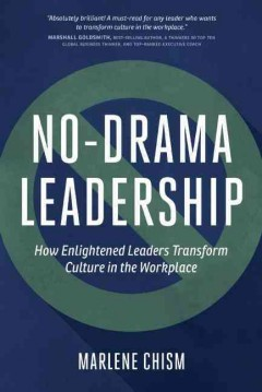 No-drama leadership : how enlightened leaders transform culture in the workplace / Marlene Chism.