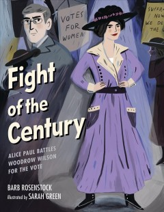Fight of the century : Alice Paul battles Woodrow Wilson for the vote / Barb Rosenstack ; illustrations by Sarah Green - Barb Rosenstack ; illustrations by Sarah Green