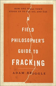 A field philosopher's guide to fracking : how one Texas town stood up to big oil and gas / Adam Briggle. - Adam Briggle.