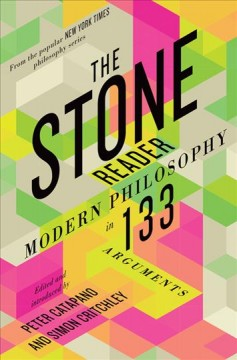 The Stone reader : modern philosophy in 133 arguments / edited and introduced by Peter Catapano and Simon Critchley.