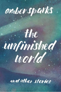 The unfinished world : and other stories / Amber Sparks.