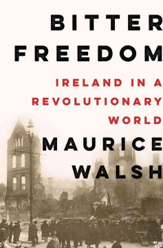 Bitter freedom : Ireland in a revolutionary world / Maurice Walsh. - Maurice Walsh.
