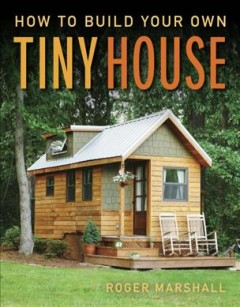How to build your own tiny house /  Roger Marshall. - Roger Marshall.