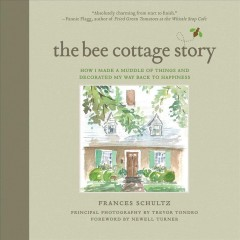 The Bee Cottage story : how I made a muddle of things and decorated my way back to happiness / Frances Schultz ; principal photography by Trevor Tondro ; foreword by Newell Turner. - Frances Schultz ; principal photography by Trevor Tondro ; foreword by Newell Turner.