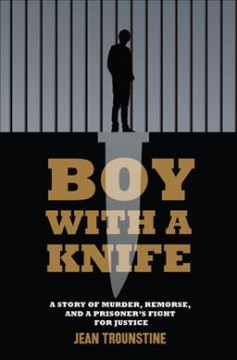 Boy with a knife : a story of murder, remorse, and a prisoner's fight for justice / Jean  Trounstine.
