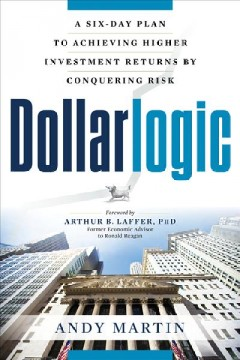 Dollarlogic : a six-day plan to achieving higher investment returns by conquering risk / by Andy Martin ; foreword by Arthur B. Laffer. - by Andy Martin ; foreword by Arthur B. Laffer.