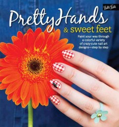 Pretty hands & sweet feet : paint your way through a colorful variety of crazy-cute nail art designs - step by step / Sarah Waite, Samantha Tremlin, Katy Parsons, and Lindsey Williamson with toenail designs by Penelope Yee. - Sarah Waite, Samantha Tremlin, Katy Parsons, and Lindsey Williamson with toenail designs by Penelope Yee.