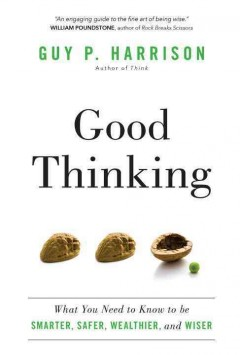 Good thinking : what you need to know to be smarter, safer, wealthier, and wiser / Guy P. Harrison.