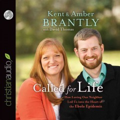 Called for life : how loving our neighbor led us into the heart of the Ebola epidemic / Kent & Amber Brantly with David Thomas. - Kent & Amber Brantly with David Thomas.
