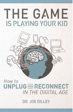 The game is playing your kid : how to unplug and reconnect in the digital age / Dr. Joe Dilley.