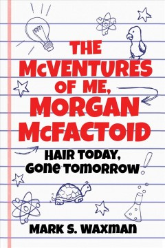 The mcventures of me, Morgan McFactoid : hair today, gone tomorrow / Mark S. Waxman. - Mark S. Waxman.
