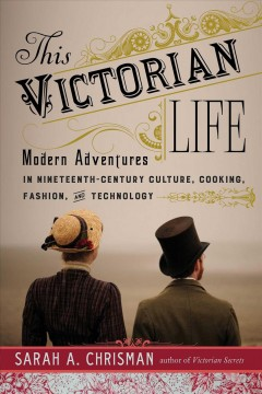This Victorian life : modern adventures in nineteenth-century culture, cooking, fashion, and technology / Sarah A. Chrisman. - Sarah A. Chrisman.