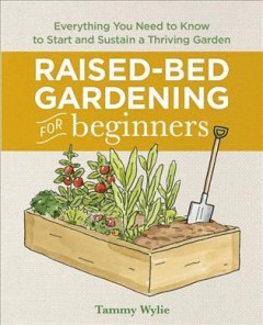 Raised-bed gardening for beginners : everything you need to know to start and sustain a thriving garden / Tammy Wylie. - Tammy Wylie.