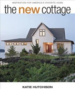 The new cottage : inspiration for America's favorite home / Katie Hutchison. - Katie Hutchison.