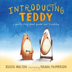 Introducing Teddy : a gentle story about gender and friendship / by Jess Walton ; illustrated by Dougal MacPherson. - by Jess Walton ; illustrated by Dougal MacPherson.