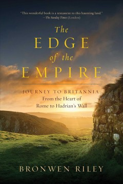 The edge of the Empire : a journey to Britannia : from the heart of Rome to Hadrian's Wall / Bronwen Riley. - Bronwen Riley.