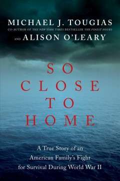 So close to home : a true story of an American family's fight for survival during World War II / Michael J. Tougias and Alison O'Leary. - Michael J. Tougias and Alison O'Leary.