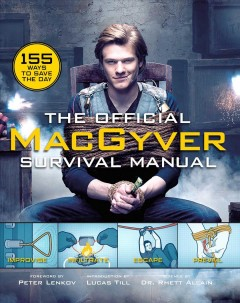 The official MacGyver survival manual /  forword by Peter Lenkov ; introduction by Lucas Till ; science by Dr. Rhett Allain ; text by Ian Cannon. - forword by Peter Lenkov ; introduction by Lucas Till ; science by Dr. Rhett Allain ; text by Ian Cannon.