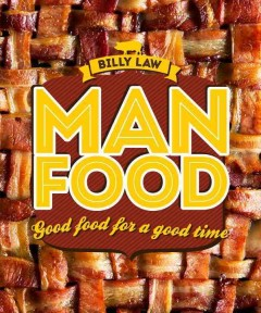 Man food : good food for a good time / by Billy Law. - by Billy Law.