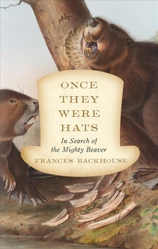 Once they were hats : in search of the mighty beaver / Frances Backhouse.