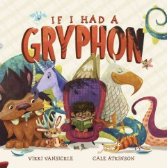 If I had a gryphon /  Vikki VanSickle ; illustrated by Cale Atkinson. - Vikki VanSickle ; illustrated by Cale Atkinson.