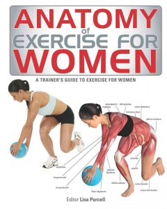 Anatomy of exercise for women : a trainer's guide to exercise for women / editor, Lisa Purcell.