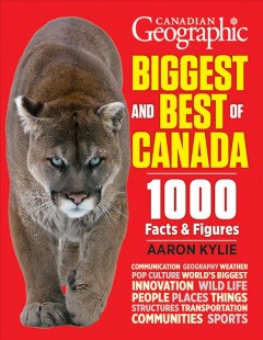 Canadian geographic biggest and best of Canada : our nation in facts & figures / Aaron Kylie. - Aaron Kylie.
