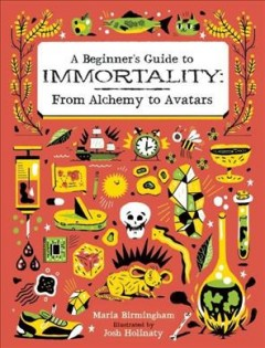 A beginner's guide to immortality : from alchemy to avatars / written by Maria Birmingham ; illustrated by Josh Holinaty. - written by Maria Birmingham ; illustrated by Josh Holinaty.