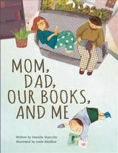 Mom, dad, our books, and me /  written by Danielle Marcotte ; illustrated by Josée Bisaillon ; translated by Karen Li. - written by Danielle Marcotte ; illustrated by Josée Bisaillon ; translated by Karen Li.