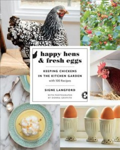 Happy hens & fresh eggs : keeping chickens in the kitchen garden with 100 recipes / Signe Langford ; with photographs by Donna Griffith. - Signe Langford ; with photographs by Donna Griffith.
