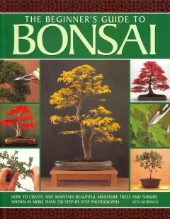 The beginner's guide to bonsai : how to create and maintain beautiful miniature trees and shrubs, shown in more than 230 step-by-step photographs / Ken Norman ; photography by Peter Stiles.