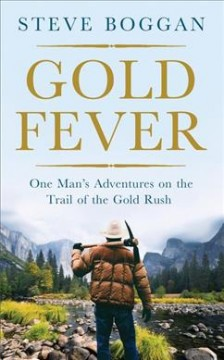 Gold fever : one man's adventures on the trail of the gold rush / Steve Boggan. - Steve Boggan.