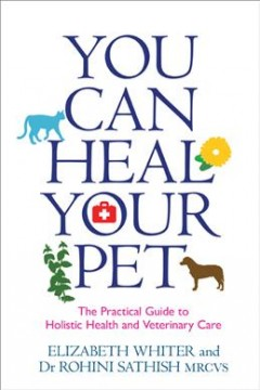 You can heal your pet : the practical guide to holistic health and veterinary care / Elizabeth Whiter and Dr. Rohini Sathish, MRCVS.