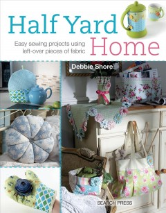 Half yard home : easy sewing projects using left-over pieces of fabric / Debbie Shore.