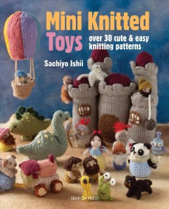 Mini knitted toys : over 30 cute and easy knitting patterns / Sachiyo Ishii.