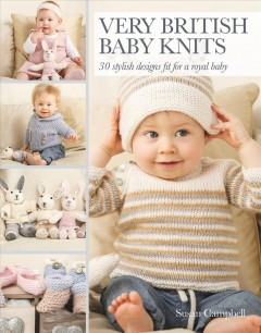 Very British baby knits : 25 stylish designs fit for a royal baby / by Susan Campbell. - by Susan Campbell.