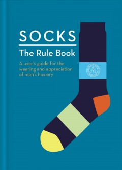 Socks : the rule book : 10 essential rules for the wearing and appreciation of men's hosiery.