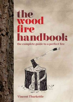 The wood fire handbook : the complete guide to a perfect fire / Vincent Thurkettle.
