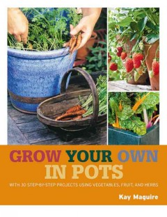 Grow your own in pots : with 30 step-by-step projects using vegetables, fruit, and herbs /  Kay Maguire ; special photography by Steven Wooster. - Kay Maguire ; special photography by Steven Wooster.