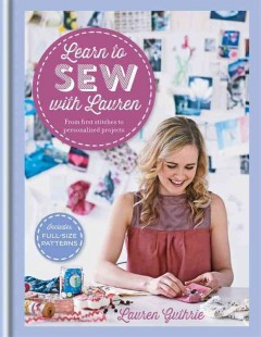 Learn to sew with Lauren : from first stitches to personalized projects / Lauren Guthrie. - Lauren Guthrie.