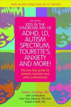 Kids in the syndrome mix of ADHD, LD, autism spectrum, Tourette's, anxiety and more! : the one-stop guide for parents, teachers and other professionals / Martin L. Kutscher ; with contributions from Tony Attwood, PhD, and Robert R. Wolff, MD.