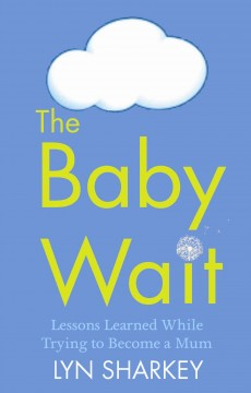 The baby wait : lessons learned while trying to become a mum / Lyn Sharkey.