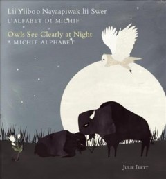 Lii yiiboo nayaapiwak lii swer : l'alfabet di Michif = Owls see clearly at night : a Michif alphabet / Julie Flett. - Julie Flett.