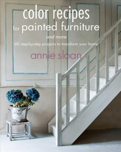 Color recipes for painted furniture : and more : 40 step-by-step projects to transform your home / Annie Sloan. - Annie Sloan.