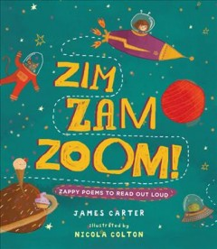 Zim zam zoom : zappy poems to read out loud / James Carter ; illustrated by Nicola Colton. - James Carter ; illustrated by Nicola Colton.
