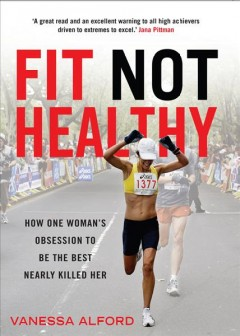 Fit not healthy : how one woman's obsession to be the best nearly killed her / Vanessa Alford.