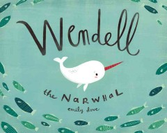 Wendell the narwhale /  written and illustrated by Emily Dove. - written and illustrated by Emily Dove.
